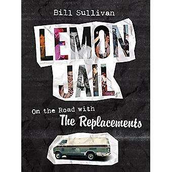 Lemon Jail - On the Road with the Replacements by Bill Sullivan - 9781