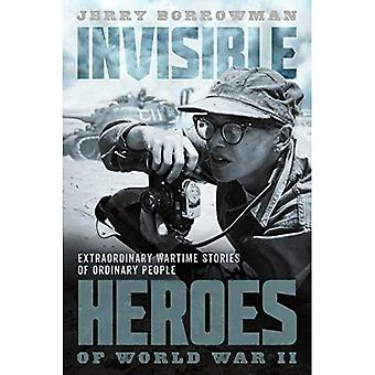 Invisible Heroes of World War II: Extraordinary Wartime Stories of Ordinary� People