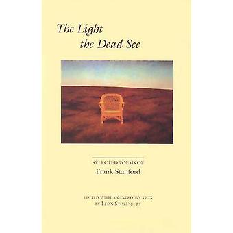 The Light the Dead See - Selected Poems of Frank Stanford by Frank Sta