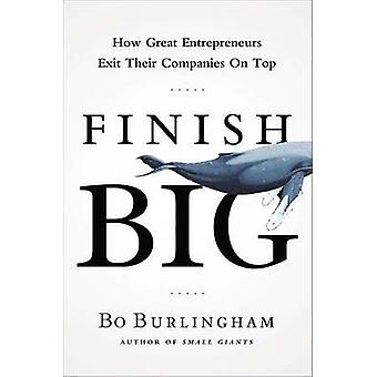 Finish Big - How Great Entrepreneurs Exit Their Companies on Top by Bo
