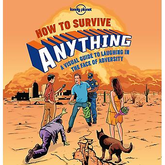How to Survive Anything: A Visual Guide to Laughing in the Face of Adversity (Lonely Planet Pictorials) (Hardcover) by Lonely Planet