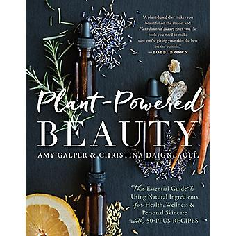 Plant-Powered Beauty - The Essential Guide to Using Natural Ingredient