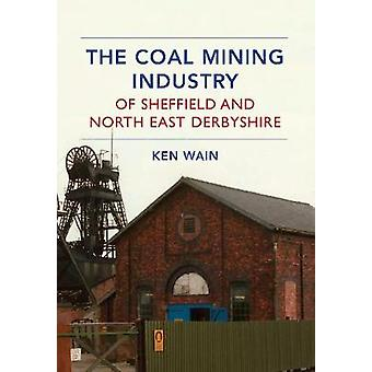 The Coal Mining Industry of Sheffield and North Derbyshire by Ken Wai