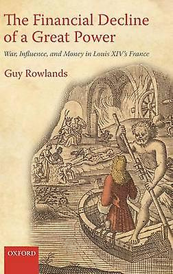 The Financial Decline of a Great Power War Influence and Money in Louis XIVs France by Rowlands & Guy