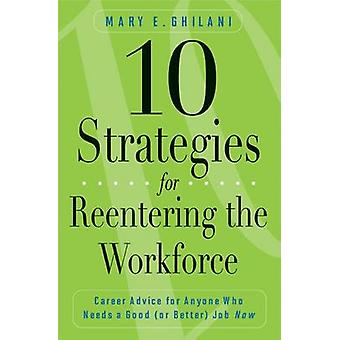 10 Strategies for Reentering the Workforce Career Advice for Anyone Who Needs a Good or Better Job Now by Ghilani & Mary