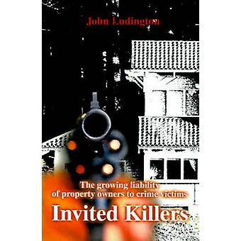 Invited Killers The Growing Liability of Property Owners to Crime Victims by Ludington & John P.
