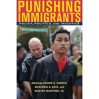 Punishing Immigrants Policy Politics and Injustice by Kubrin & Charis E.
