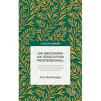 On Becoming an Education Professional A Psychosocial Exploration of Developing an Educational Professional Practice by Bainbridge & Alan