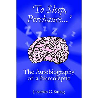 To Sleep Perchance. The Autobiography of a Narcoleptic by Strong & Jonathan G.