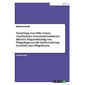 Vorstellung Eines Falls Anhand sind Assessmentinstrumente. Inklusive Diagnostizierung von Pflegediagnosen Mit Zielformulierung ist Einer Pflegetheorie von Daub & Katharina