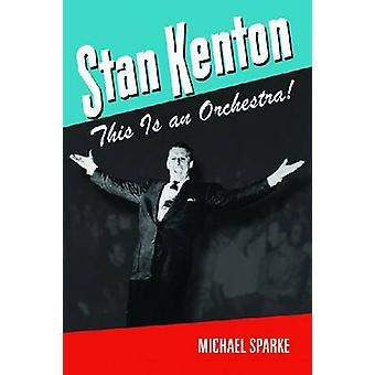 Stan Kenton - This is an Orchestra! by Michael Sparke - 9781574413250