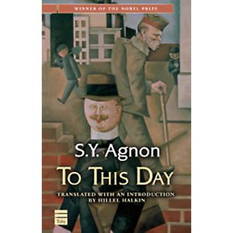 To This Day by S. Y. Agnon - Hillel Halkin - Hillel Halkin - 97815926