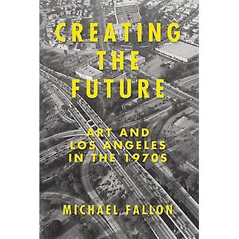Creating the Future - Art & Los Angeles in the 1970s by Michael Fallon