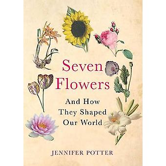 Seven Flowers - And How They Shaped Our World (Main) by Jennifer Potte
