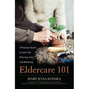 Eldercare 101 - A Practical Guide to Later Life Planning - Care - and