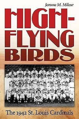 High-flying Birds - The 1942 St. Louis Cardinals by Jerome M. Mileur -