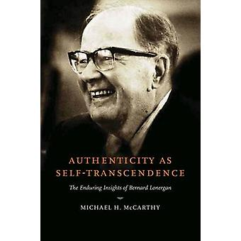 Authenticity as SelfTranscendence The Enduring Insights of Bernard Lonergan by McCarthy & Michael H.