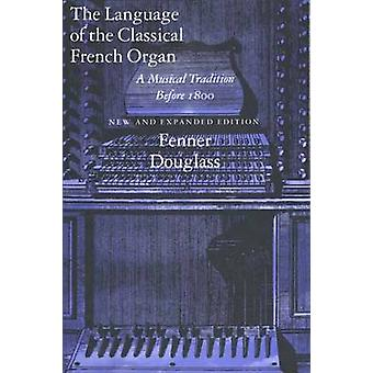 The Language of the Classical French Organ A Musical Tradition Before 1800 New and Expanded Edition by Douglass & Fenner