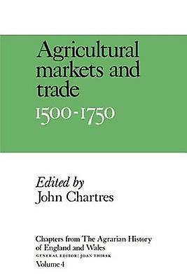 Chapters from the Agrarian History of England and Wales Volume 4 Agricultural Markets and Trade 1500 1750 by Chartres & John