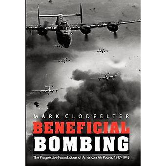Beneficial Bombing The Progressive Foundations of American Air Power 19171945 by Clodfelter & Mark