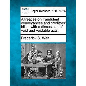 A treatise on fraudulent conveyances and creditors bills  with a discussion of void and voidable acts. by Wait & Frederick S.