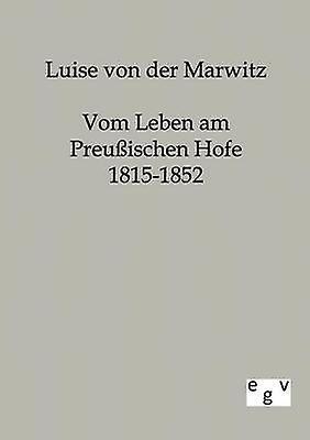 Vom Leben am Preuischen Hofe 18151852 by von der Marwitz & Luise