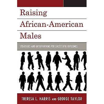 Raising African American Males - Strategies and Interventions for Succ