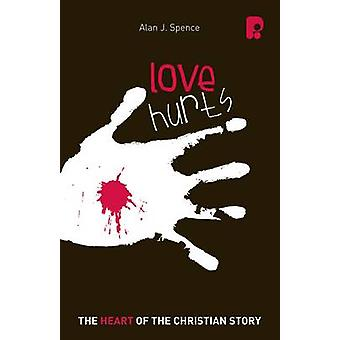 Loves Hurts - The Heart of the Christian Story by Alan J. Spence - 978