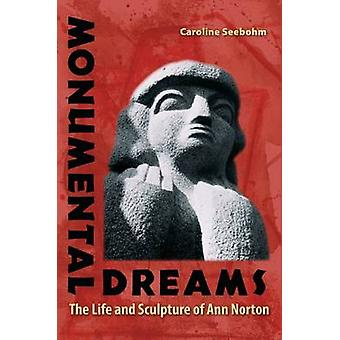 Monumental Dreams - The Life and Sculpture of Ann Norton by Caroline S