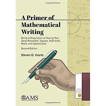 A Primer of Mathematical Writing: Being a Disquisition on Having Your� Ideas Recorded, Typeset, Published, Read, and Appreciated