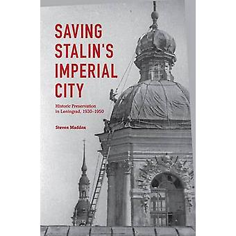 Saving Stalins Imperial City Historic Preservation in Leningrad 1930 1950 by Maddox & Steven M.