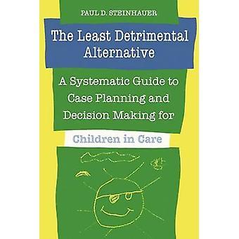Die wenigsten schädlichen Alternative A systematische Anleitung zur Fallplanung und Entscheidungsfindung für Kinder in Obhut von Steinhauer & Paul D.