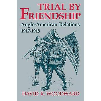 Trial by Friendship AngloAmerican Relations 19171918 by Woodward & David R.