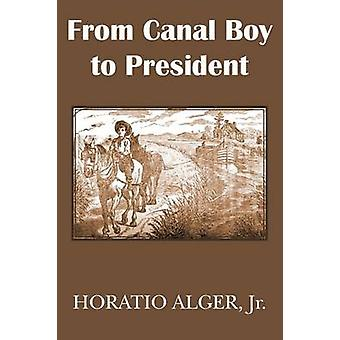 From Canal Boy to President or the Boyhood and Manhood of James A. Garfield by Alger & Horatio & Jr.