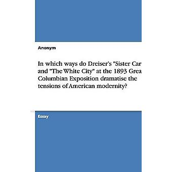 In which ways do Dreisers Sister Carrie and The White City at the 1893 Great Columbian Exposition dramatise the tensions of American modernity by Anonym