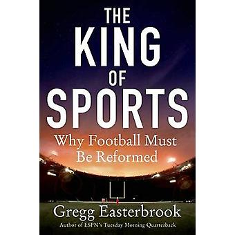 The King of Sports - Why Football Must Be Reformed by Gregg Easterbroo