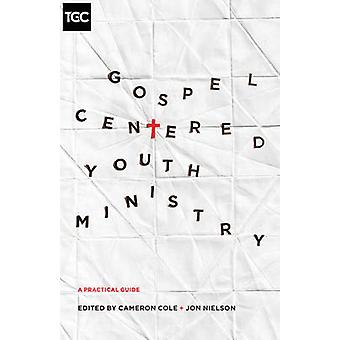 Gospel-Centered Youth Ministry - A Practical Guide by Cameron Cole - J