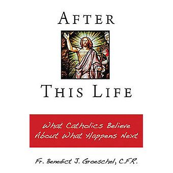 After this life - What Catholics Believe About What Happens Next by Be