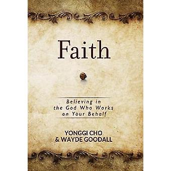 Faith - Believing in the God who Works on your Behalf by David Yonggi