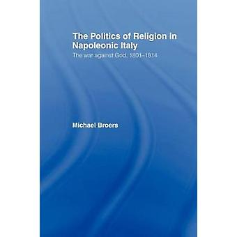 Politics and Religion in Napoleonic Italy by Michael Broers
