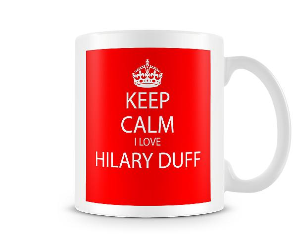 Keep Calm I Love Hilary Duff Printed Mug