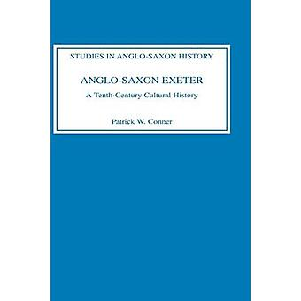 AngloSaxon Exeter A TenthCentury Cultural History by Conner & Patrick W.