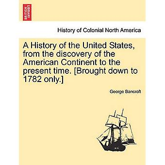 A History of the United States from the discovery of the American Continent to the present time. Brought down to 1782 only. by Bancroft & George