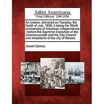 An oration delivered on Tuesday the fourth of July 1826 it being the fiftieth anniversary of American independence  before the Supreme Executive of the Commonwealth and the City Council and inhab by Quincy & Josiah