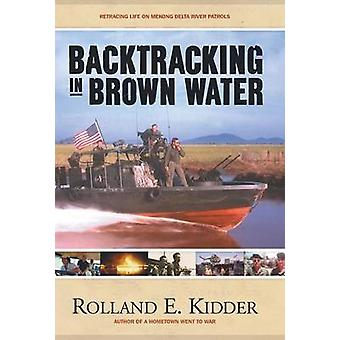 Backtracking in Brown Water Retracing Life on Mekong Delta River Patrols by Kidder & Rolland E.