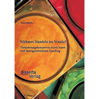 Wirksam Handeln im Wandel Vernderungskompetenz durch kunst und lsungsorientiertes Coaching by Pfeiffer & Petra