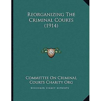 Reorganizing the Criminal Courts (1914) by Committee on Criminal Cour