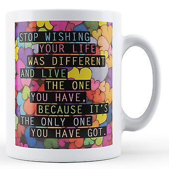 Arrêter qui souhaitent que votre vie était différente - imprimé Mug
