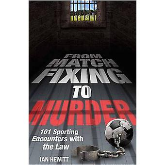 From Match Fixing to Murder - 101 Sporting Encounters with the Law by