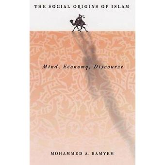 The Social Origins of Islam - Mind - Economy - Discourse by Mohammed A